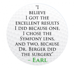 Dr. Craig Berger of Bay Area Eye Institute in Tampa performed cataract surgery and placed Tecnis Symfony® intraocular lens implants in Earl Michaels' eyes.