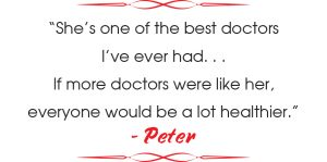 """""""She's one of the best doctors I've ever had. . . If more doctors were like her, everyone would be a lot healthier."""" - Peter"""