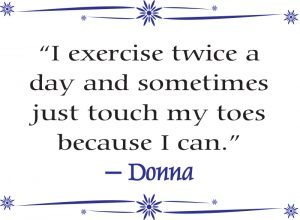 """I exercise twice a day and sometimes just touch my toes because I can."" – Donna"