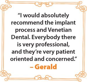 """I would absolutely recommend the implant process and Venetian Dental. Everybody there is very professional, and they're very patient oriented and concerned."" – Gerald"