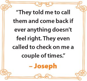 """They told me to call them and come back if ever anything doesn't feel right. They even called to check on me a couple of times."" – Joseph"