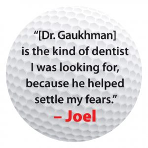 """[Dr. Gaukhman] is the kind of dentist I was looking for, because he helped settle my fears."" – Joel"